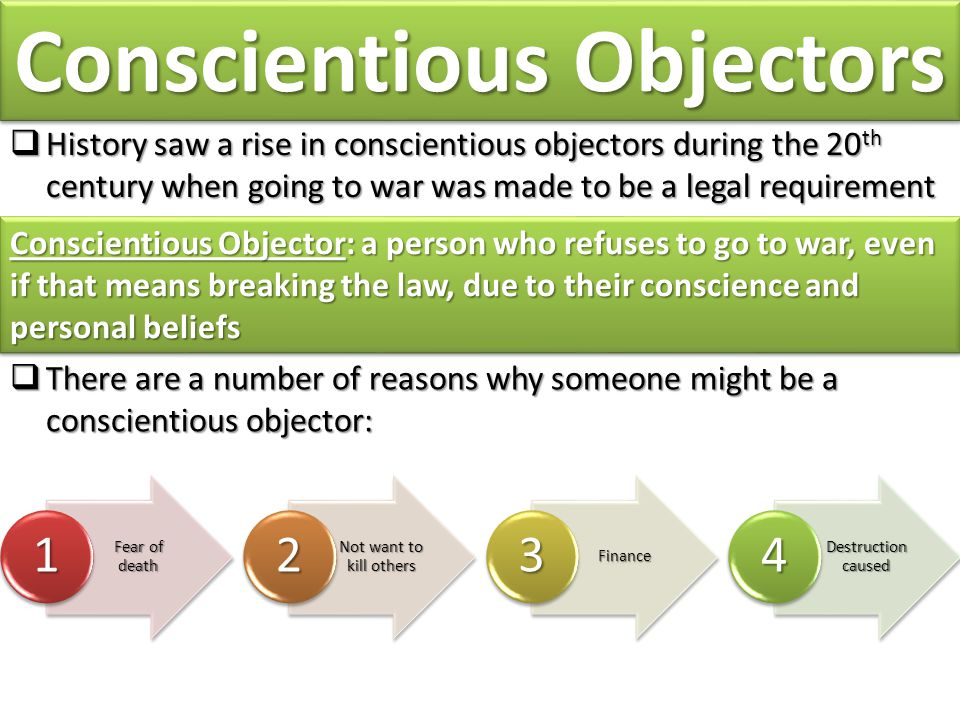 Conscientious Objectors  History saw a rise in conscientious objectors during the 20 th century when going to war was made to be a legal requirement Conscientious Objector: a person who refuses to go to war, even if that means breaking the law, due to their conscience and personal beliefs  There are a number of reasons why someone might be a conscientious objector: Fear of death 1 Not want to kill others 2 Finance 3 Destruction caused 4
