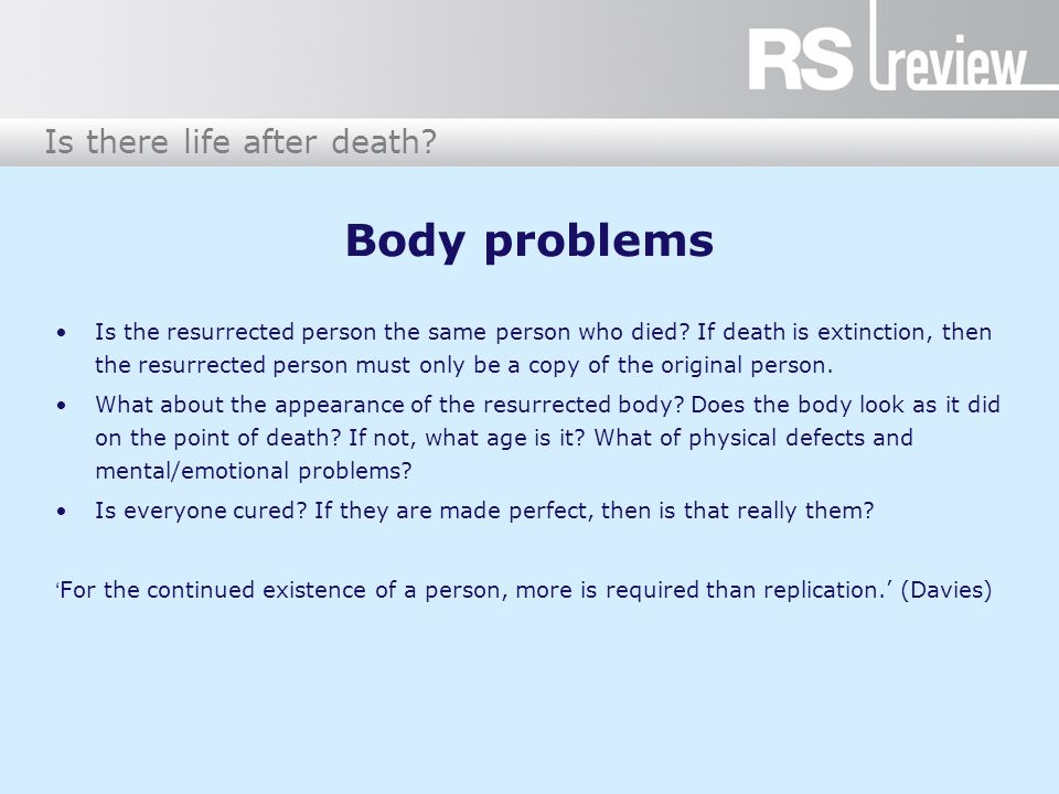 Is there life after death. Body problems Is the resurrected person the same person who died.