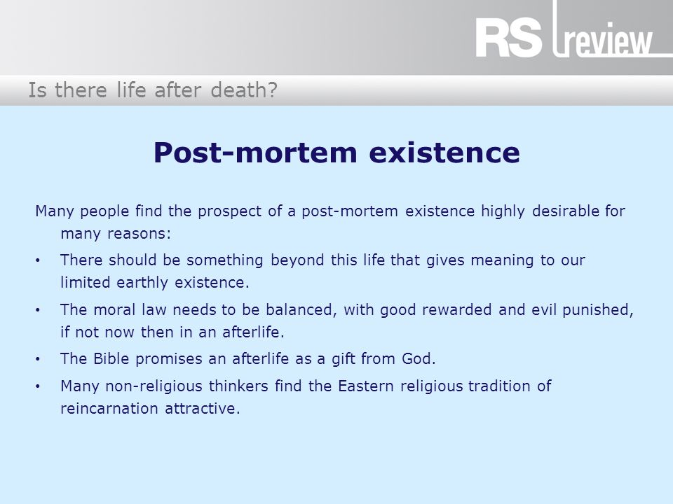 Post-mortem existence Many people find the prospect of a post-mortem existence highly desirable for many reasons: There should be something beyond this life that gives meaning to our limited earthly existence.