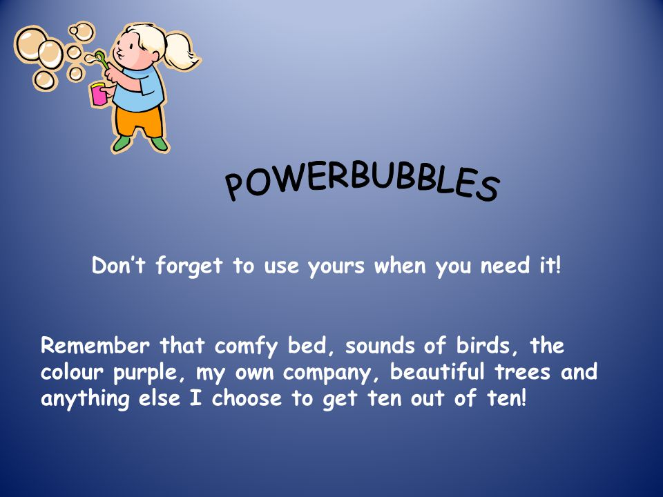 powerbubble My powerbubble helped me do my work. I went into it when I was bored. 10/10