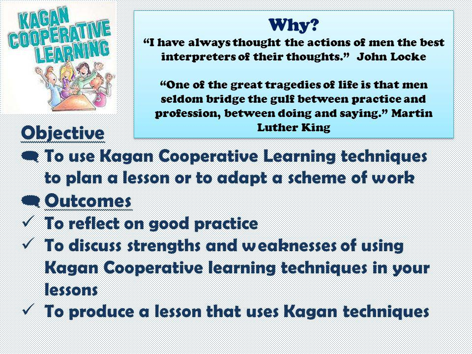 Objective  To use Kagan Cooperative Learning techniques to plan a lesson or to adapt a scheme of work  Outcomes To reflect on good practice To discu
