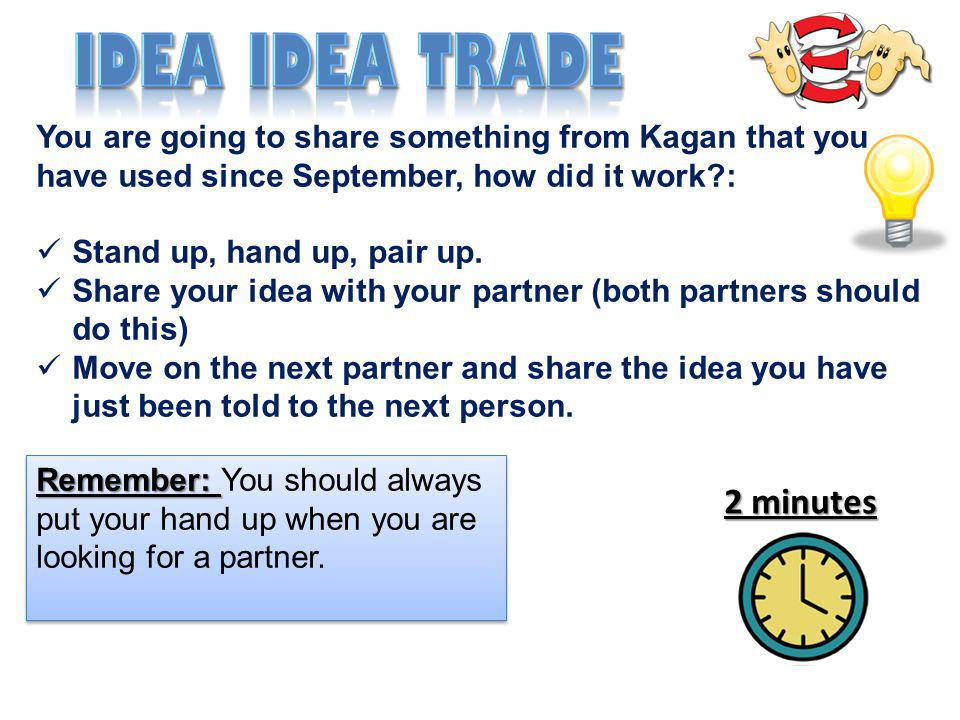 You are going to share something from Kagan that you have used since September, how did it work?: Stand up, hand up, pair up. Share your idea with you