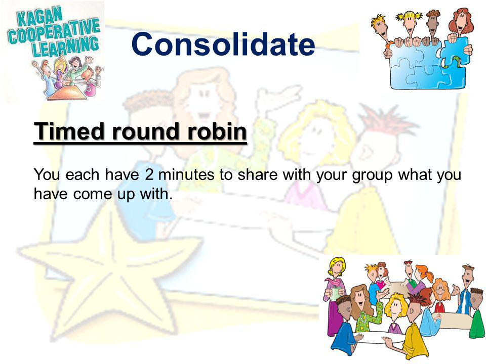 Consolidate Timed round robin You each have 2 minutes to share with your group what you have come up with.
