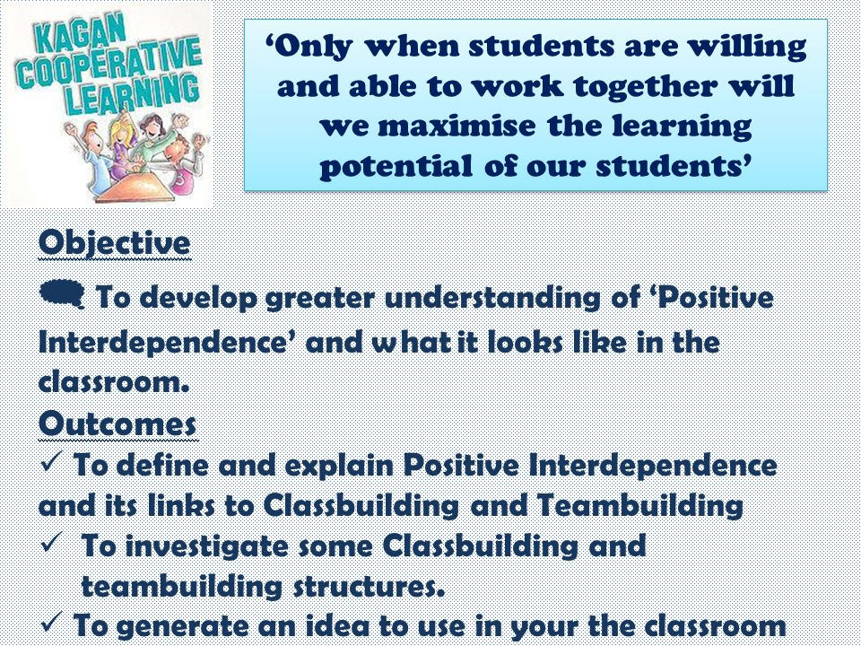 Objective  To develop greater understanding of 'Positive Interdependence' and what it looks like in the classroom. Outcomes To define and explain Pos