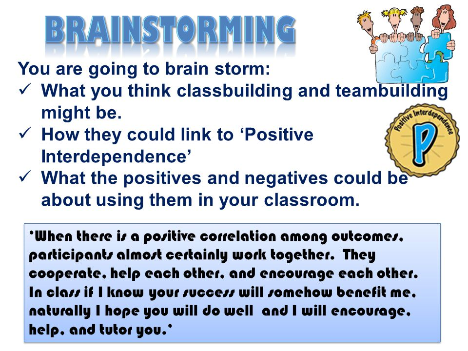 You are going to brain storm: What you think classbuilding and teambuilding might be. How they could link to 'Positive Interdependence' What the posit