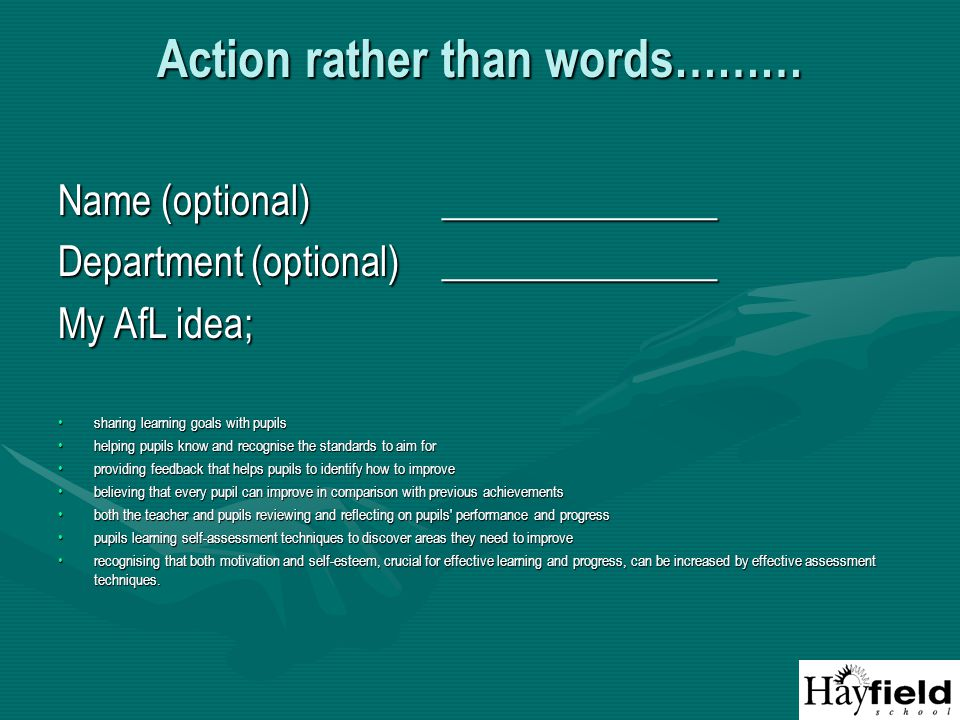 Action rather than words……… Name (optional)______________ Department (optional)______________ My AfL idea; sharing learning goals with pupilssharing learning goals with pupils helping pupils know and recognise the standards to aim forhelping pupils know and recognise the standards to aim for providing feedback that helps pupils to identify how to improveproviding feedback that helps pupils to identify how to improve believing that every pupil can improve in comparison with previous achievementsbelieving that every pupil can improve in comparison with previous achievements both the teacher and pupils reviewing and reflecting on pupils performance and progressboth the teacher and pupils reviewing and reflecting on pupils performance and progress pupils learning self-assessment techniques to discover areas they need to improvepupils learning self-assessment techniques to discover areas they need to improve recognising that both motivation and self-esteem, crucial for effective learning and progress, can be increased by effective assessment techniques.recognising that both motivation and self-esteem, crucial for effective learning and progress, can be increased by effective assessment techniques.