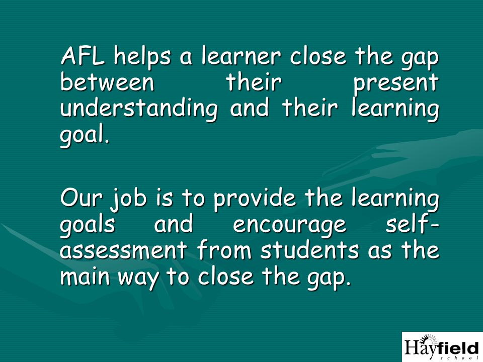 AFL helps a learner close the gap between their present understanding and their learning goal.