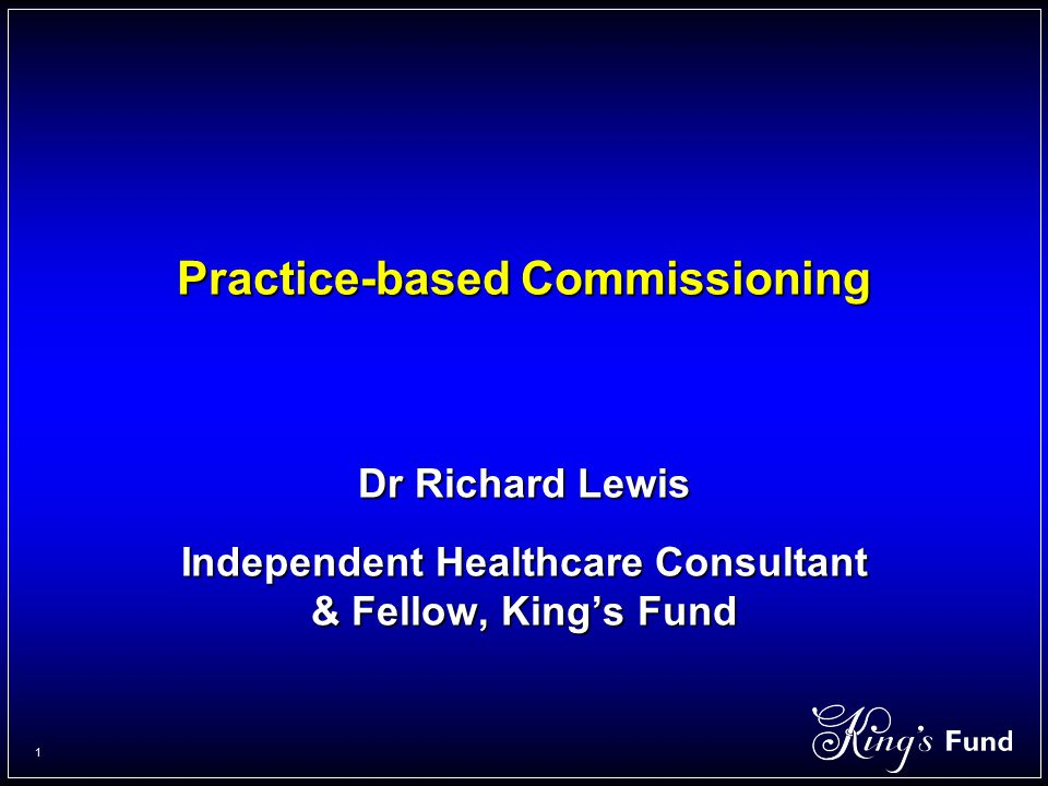 1 Practice-based Commissioning Dr Richard Lewis Independent Healthcare Consultant & Fellow, King's Fund
