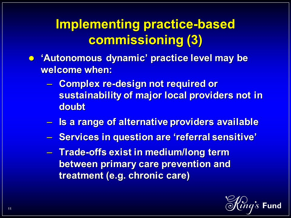 11 Implementing practice-based commissioning (3) 'Autonomous dynamic' practice level may be welcome when: 'Autonomous dynamic' practice level may be welcome when: –Complex re-design not required or sustainability of major local providers not in doubt –Is a range of alternative providers available –Services in question are 'referral sensitive' –Trade-offs exist in medium/long term between primary care prevention and treatment (e.g.