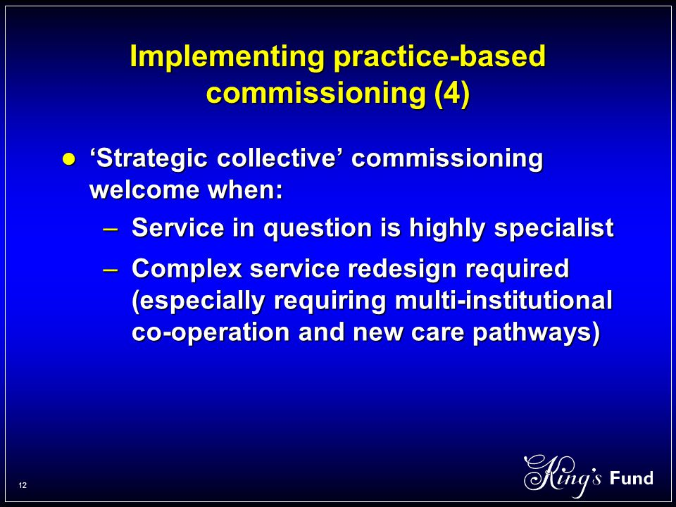 12 Implementing practice-based commissioning (4) 'Strategic collective' commissioning welcome when: 'Strategic collective' commissioning welcome when: –Service in question is highly specialist –Complex service redesign required (especially requiring multi-institutional co-operation and new care pathways)