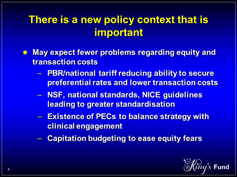 8 There is a new policy context that is important May expect fewer problems regarding equity and transaction costs May expect fewer problems regarding equity and transaction costs –PBR/national tariff reducing ability to secure preferential rates and lower transaction costs –NSF, national standards, NICE guidelines leading to greater standardisation –Existence of PECs to balance strategy with clinical engagement –Capitation budgeting to ease equity fears