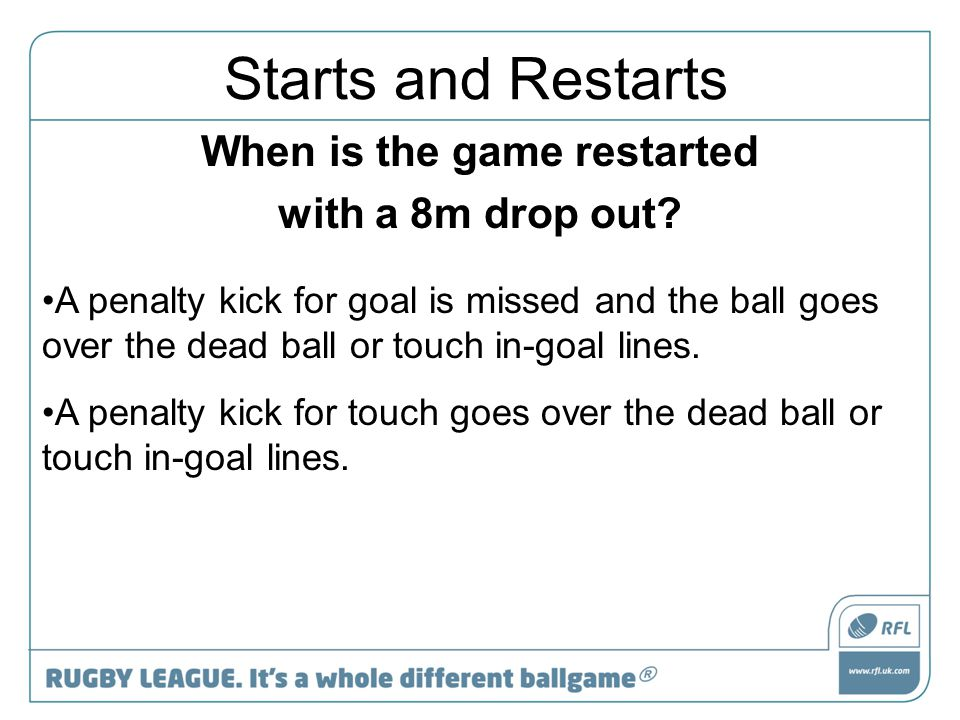 When is the game restarted with a 8m drop out? A penalty kick for goal is missed and the ball goes over the dead ball or touch in-goal lines. A penalt
