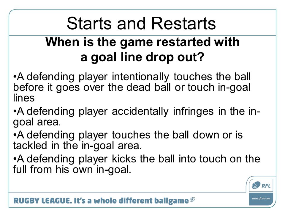 When is the game restarted with a goal line drop out? A defending player intentionally touches the ball before it goes over the dead ball or touch in-