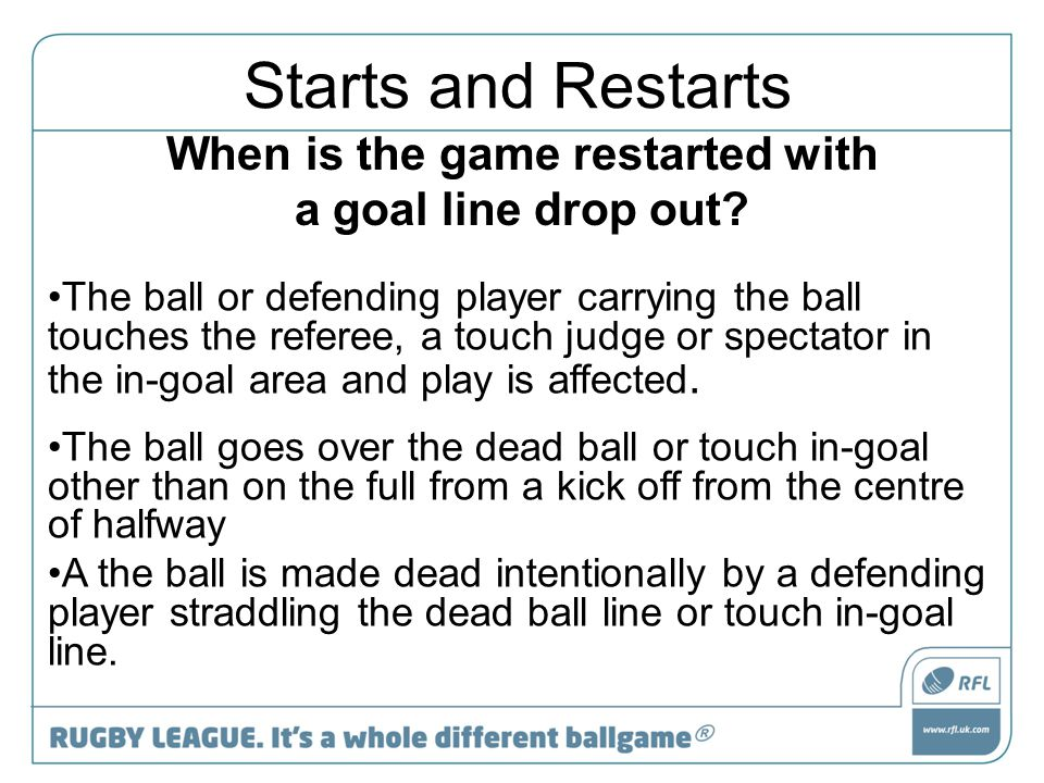 When is the game restarted with a goal line drop out? The ball or defending player carrying the ball touches the referee, a touch judge or spectator i