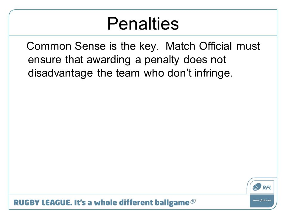 Penalties Common Sense is the key. Match Official must ensure that awarding a penalty does not disadvantage the team who don't infringe.