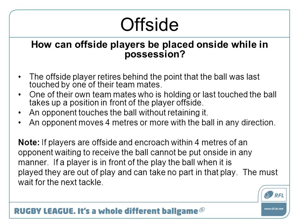 Offside How can offside players be placed onside while in possession? The offside player retires behind the point that the ball was last touched by on