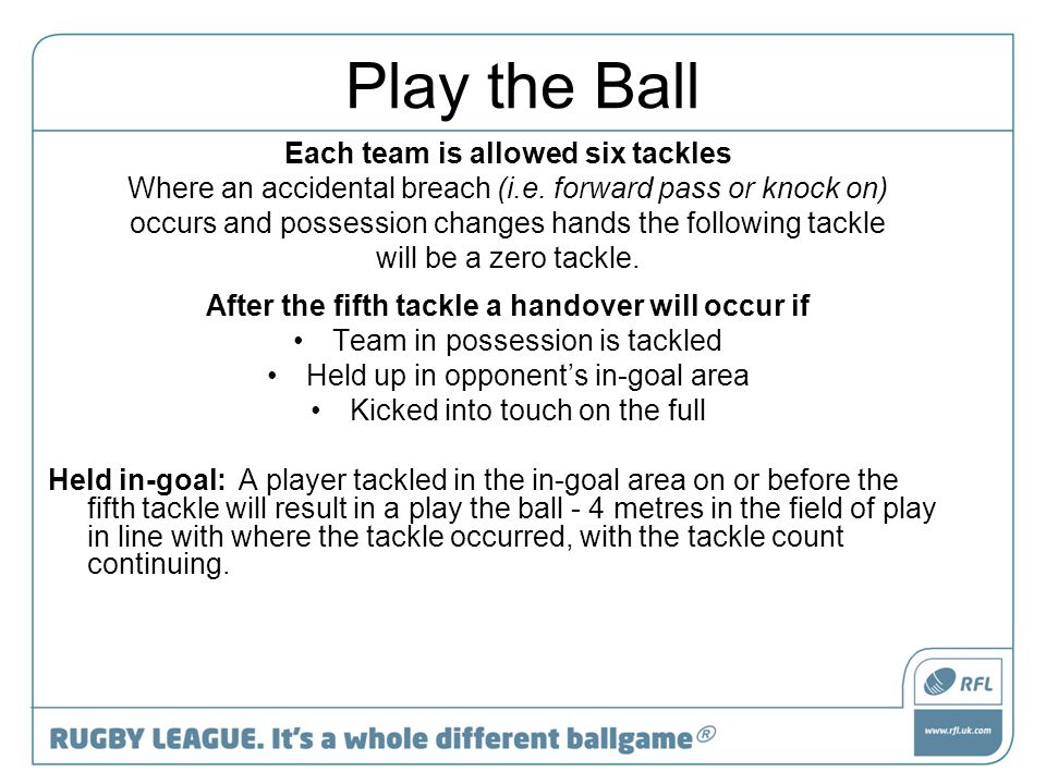 Play the Ball Each team is allowed six tackles Where an accidental breach (i.e. forward pass or knock on) occurs and possession changes hands the foll