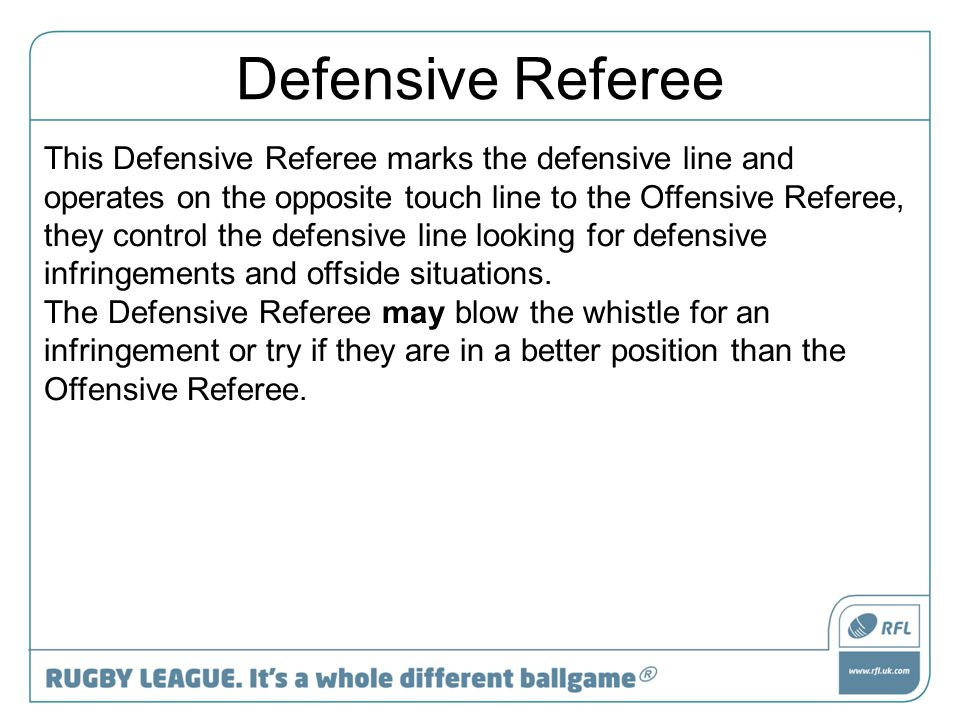 Defensive Referee This Defensive Referee marks the defensive line and operates on the opposite touch line to the Offensive Referee, they control the d