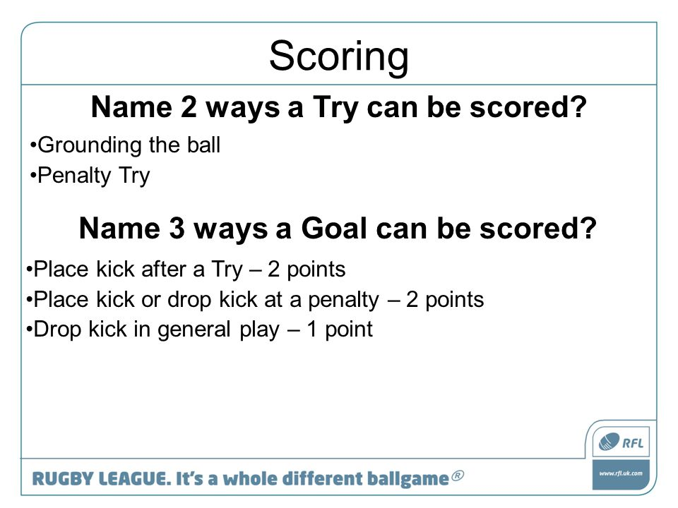 Scoring Name 2 ways a Try can be scored? Grounding the ball Penalty Try Name 3 ways a Goal can be scored? Place kick after a Try – 2 points Place kick