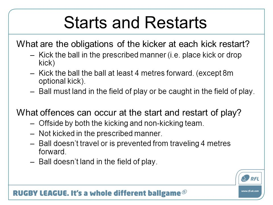 Play the Ball Requirements at the Play the Ball Once a tackle is complete, the player in possession must replace at least one tag, directly face their opponents' in-goal, touch the ball on the floor or chair wheel (ability dependent), and pass the ball backwards to a teammate.