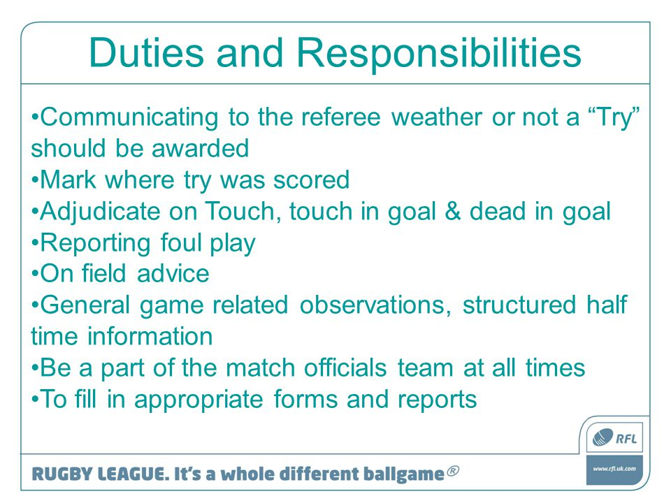 "Duties and Responsibilities Communicating to the referee weather or not a ""Try"" should be awarded Mark where try was scored Adjudicate on Touch, touch"