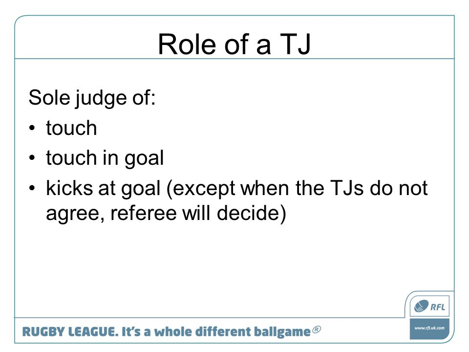 Role of a TJ Sole judge of: touch touch in goal kicks at goal (except when the TJs do not agree, referee will decide)