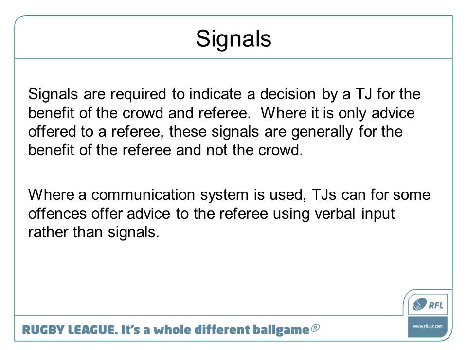 Signals Signals are required to indicate a decision by a TJ for the benefit of the crowd and referee. Where it is only advice offered to a referee, th