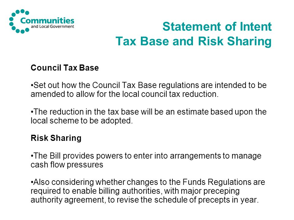 Statement of Intent Tax Base and Risk Sharing Council Tax Base Set out how the Council Tax Base regulations are intended to be amended to allow for the local council tax reduction.