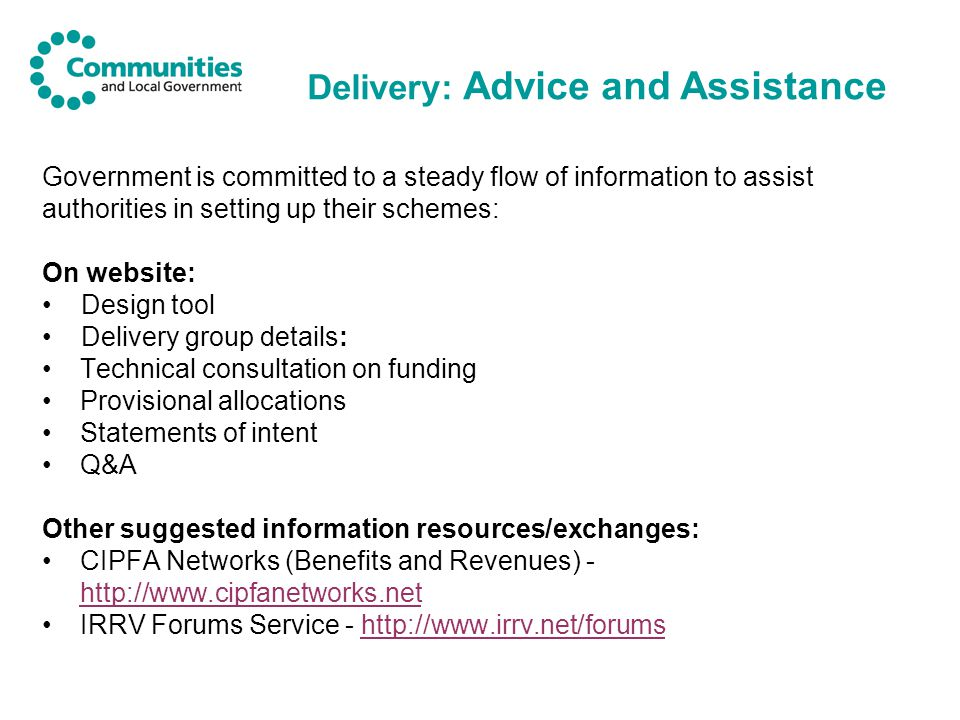 Delivery: Advice and Assistance Government is committed to a steady flow of information to assist authorities in setting up their schemes: On website: Design tool Delivery group details: Technical consultation on funding Provisional allocations Statements of intent Q&A Other suggested information resources/exchanges: CIPFA Networks (Benefits and Revenues) - http://www.cipfanetworks.net http://www.cipfanetworks.net IRRV Forums Service - http://www.irrv.net/forumshttp://www.irrv.net/forums