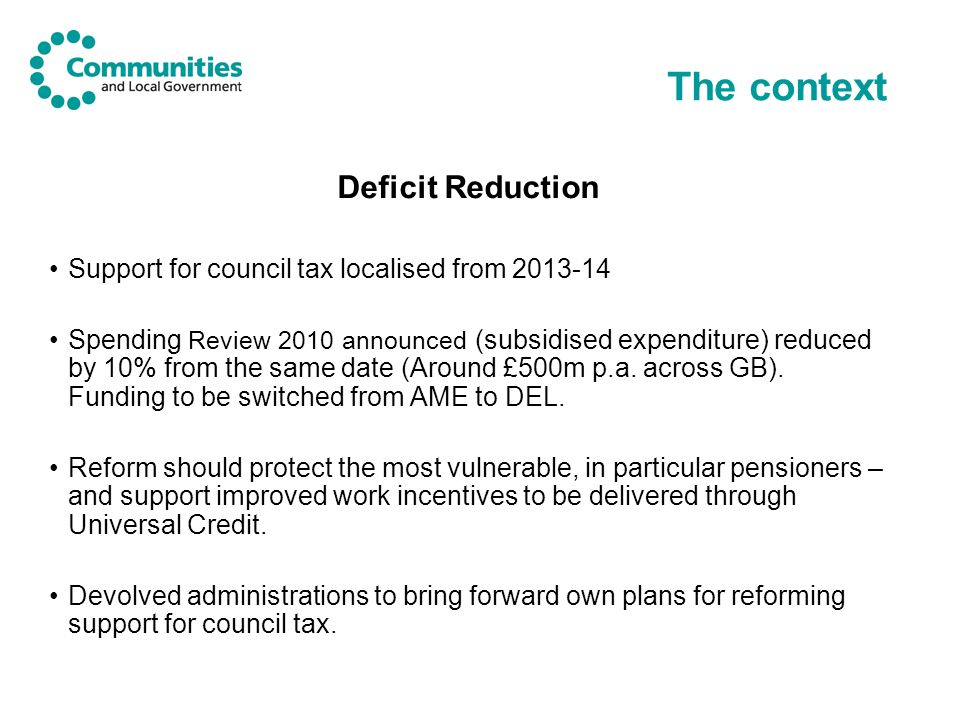 The context Localism Proposals for Council Tax Support is being implemented alongside other localism policies in the Local Government Finance Bill; Technical Reforms of the Council Tax system Local Retention of Business Rates
