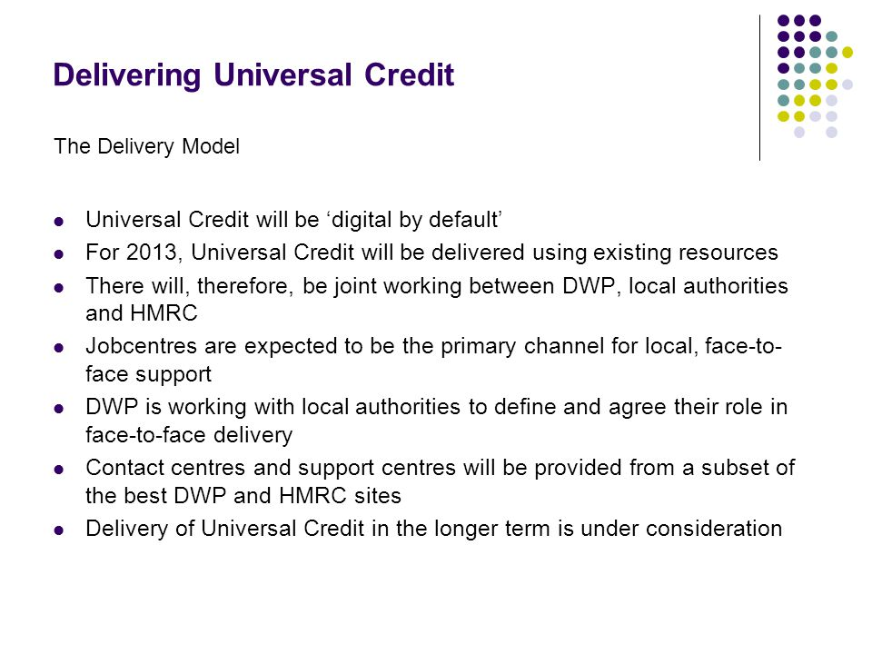 Delivering Universal Credit Universal Credit will be 'digital by default' For 2013, Universal Credit will be delivered using existing resources There will, therefore, be joint working between DWP, local authorities and HMRC Jobcentres are expected to be the primary channel for local, face-to- face support DWP is working with local authorities to define and agree their role in face-to-face delivery Contact centres and support centres will be provided from a subset of the best DWP and HMRC sites Delivery of Universal Credit in the longer term is under consideration The Delivery Model