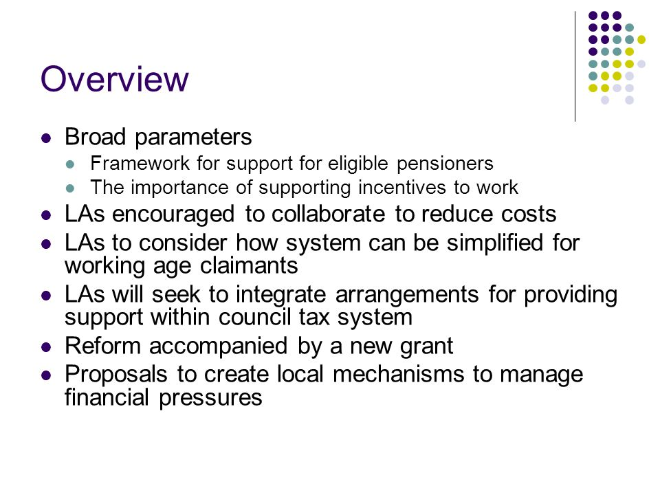 Overview Broad parameters Framework for support for eligible pensioners The importance of supporting incentives to work LAs encouraged to collaborate to reduce costs LAs to consider how system can be simplified for working age claimants LAs will seek to integrate arrangements for providing support within council tax system Reform accompanied by a new grant Proposals to create local mechanisms to manage financial pressures