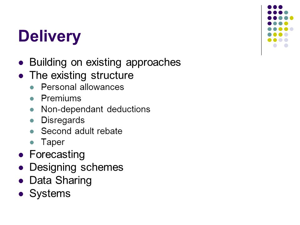 Delivery Building on existing approaches The existing structure Personal allowances Premiums Non-dependant deductions Disregards Second adult rebate Taper Forecasting Designing schemes Data Sharing Systems