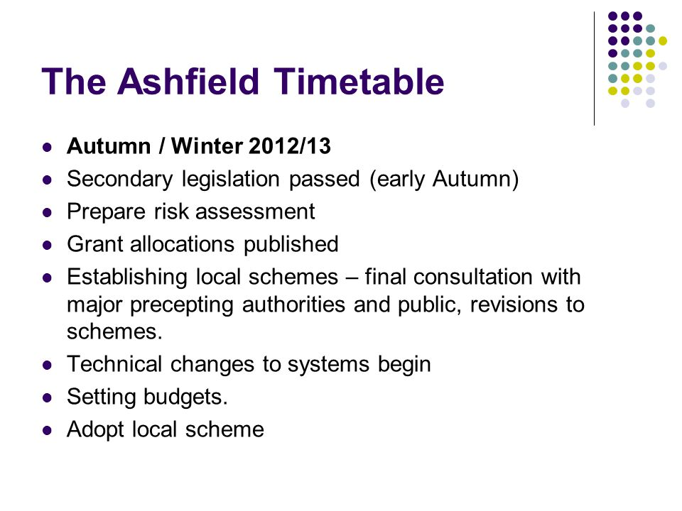 The Ashfield Timetable Autumn / Winter 2012/13 Secondary legislation passed (early Autumn) Prepare risk assessment Grant allocations published Establishing local schemes – final consultation with major precepting authorities and public, revisions to schemes.