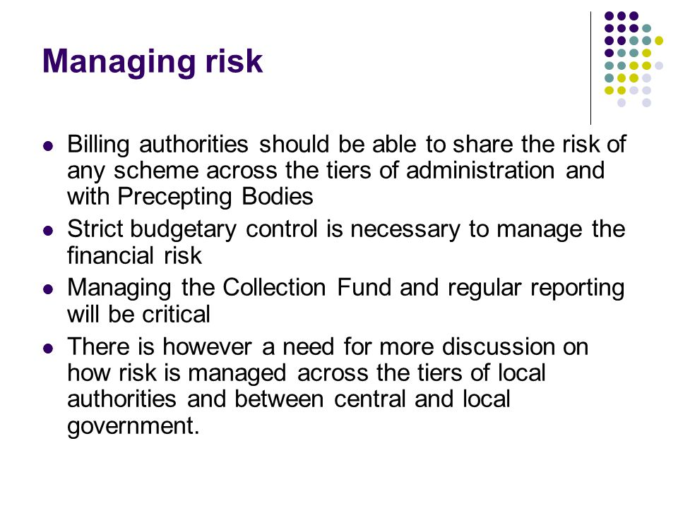Managing risk Billing authorities should be able to share the risk of any scheme across the tiers of administration and with Precepting Bodies Strict budgetary control is necessary to manage the financial risk Managing the Collection Fund and regular reporting will be critical There is however a need for more discussion on how risk is managed across the tiers of local authorities and between central and local government.