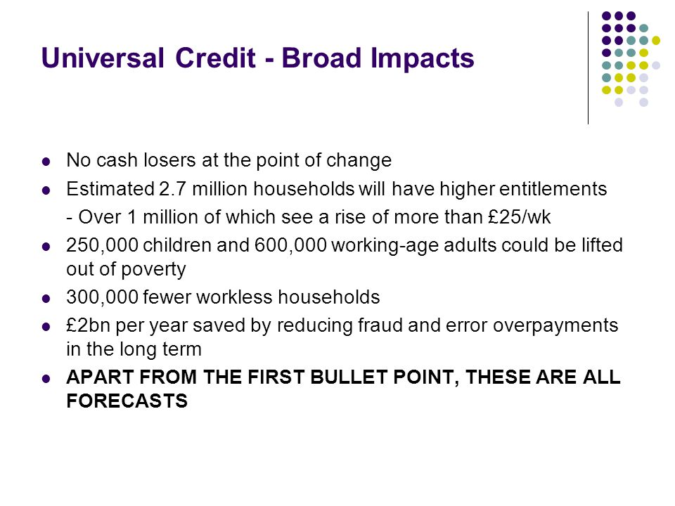 Universal Credit - Broad Impacts No cash losers at the point of change Estimated 2.7 million households will have higher entitlements - Over 1 million of which see a rise of more than £25/wk 250,000 children and 600,000 working-age adults could be lifted out of poverty 300,000 fewer workless households £2bn per year saved by reducing fraud and error overpayments in the long term APART FROM THE FIRST BULLET POINT, THESE ARE ALL FORECASTS