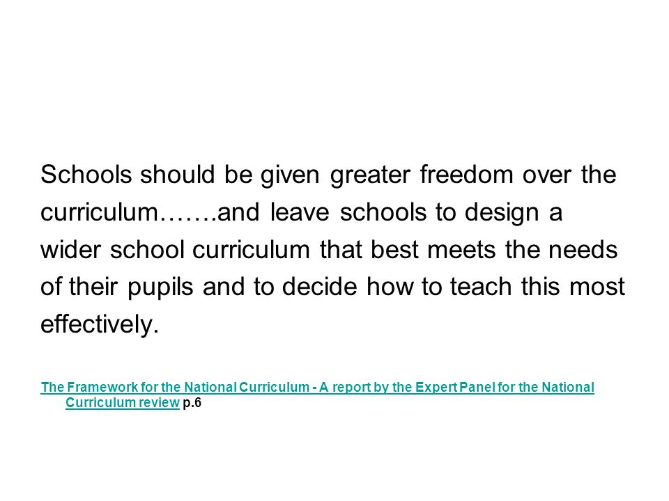 Schools should be given greater freedom over the curriculum…….and leave schools to design a wider school curriculum that best meets the needs of their pupils and to decide how to teach this most effectively.