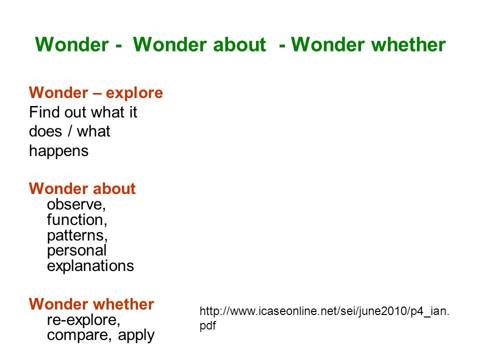 Wonder - Wonder about - Wonder whether Wonder – explore Find out what it does / what happens Wonder about observe, function, patterns, personal explanations Wonder whether re-explore, compare, apply http://www.icaseonline.net/sei/june2010/p4_ian.