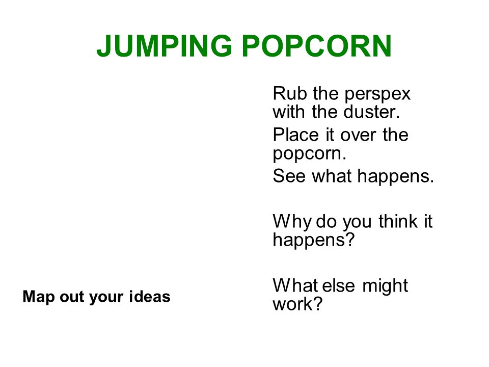 JUMPING POPCORN Rub the perspex with the duster. Place it over the popcorn.