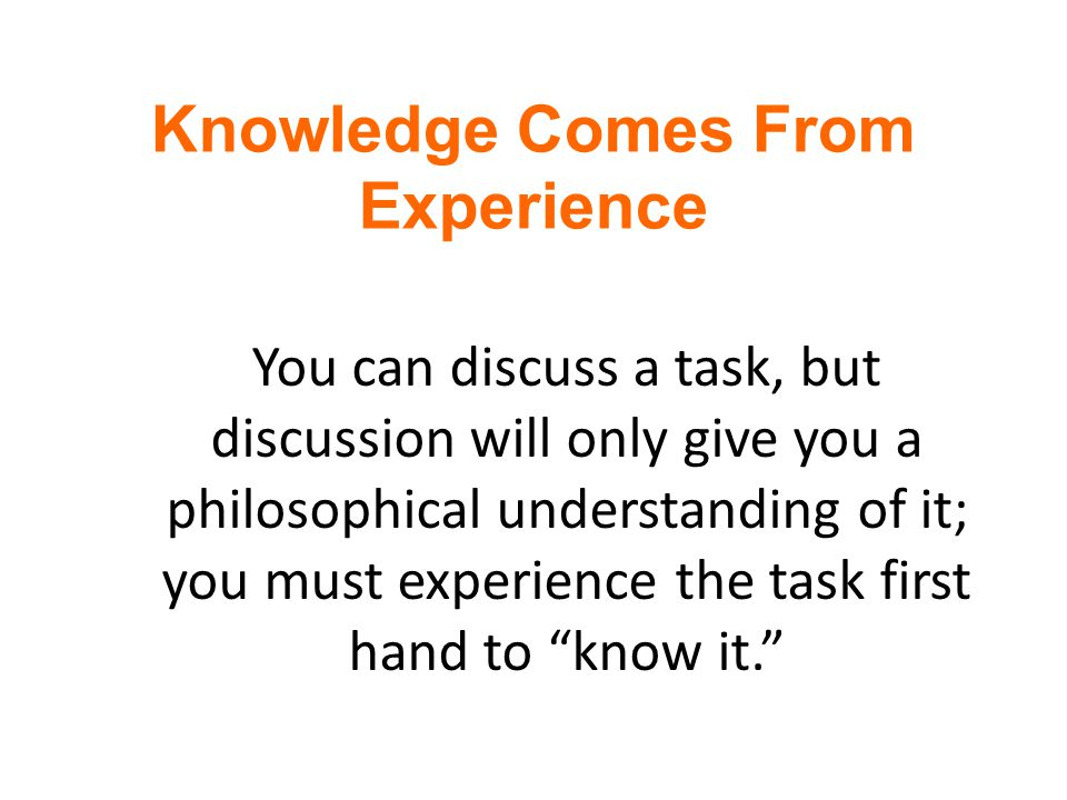 Knowledge Comes From Experience Information is not knowledge.