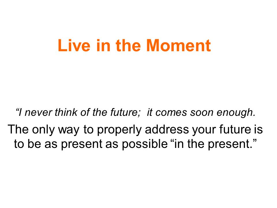 Live in the Moment I never think of the future; it comes soon enough.