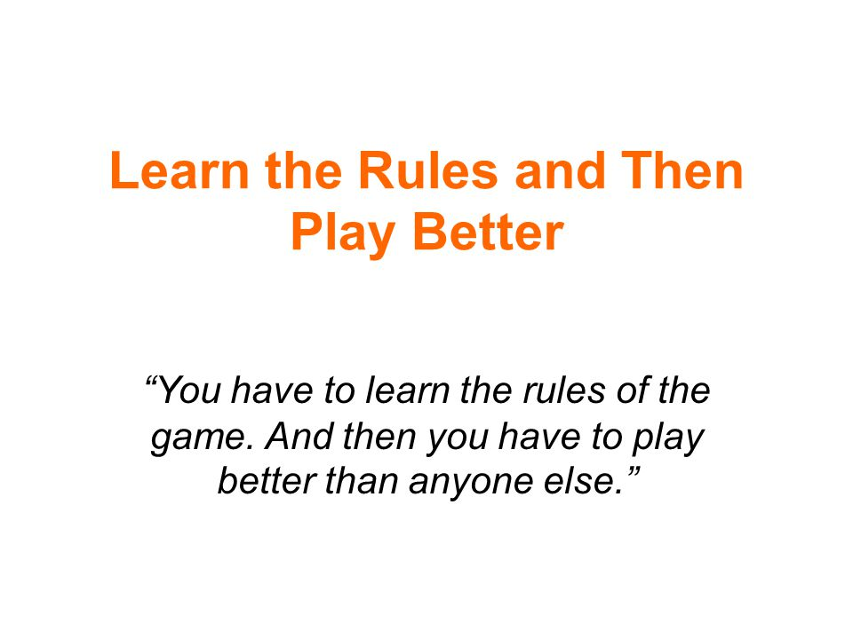 Learn the Rules and Then Play Better You have to learn the rules of the game.