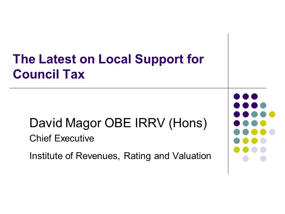 The Latest on Local Support for Council Tax David Magor OBE IRRV (Hons) Chief Executive Institute of Revenues, Rating and Valuation
