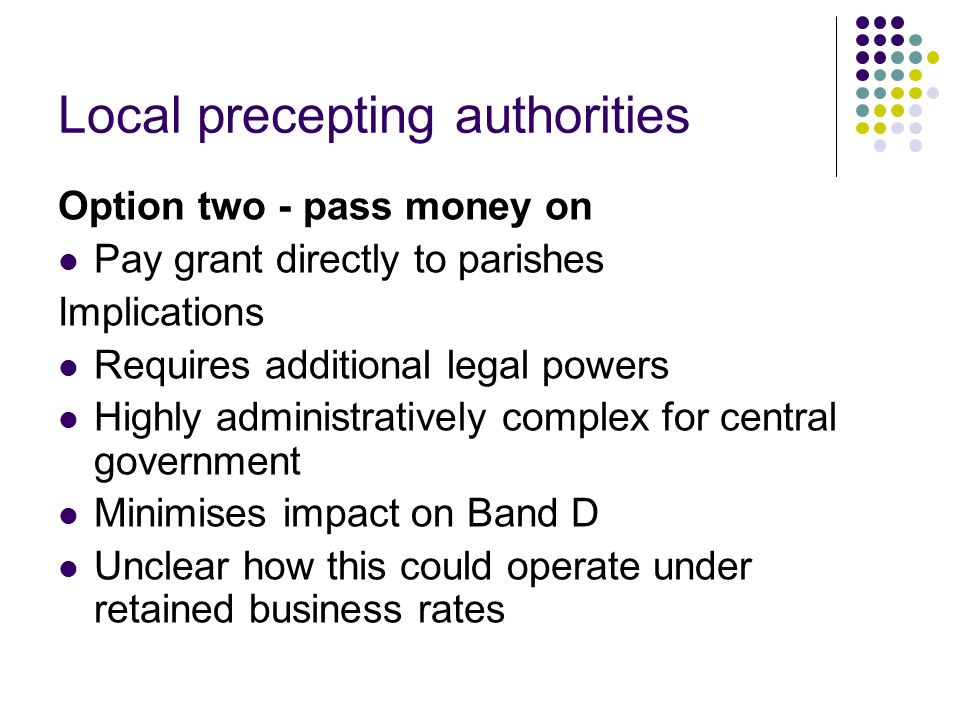 Local precepting authorities Option two - pass money on Pay grant directly to parishes Implications Requires additional legal powers Highly administratively complex for central government Minimises impact on Band D Unclear how this could operate under retained business rates
