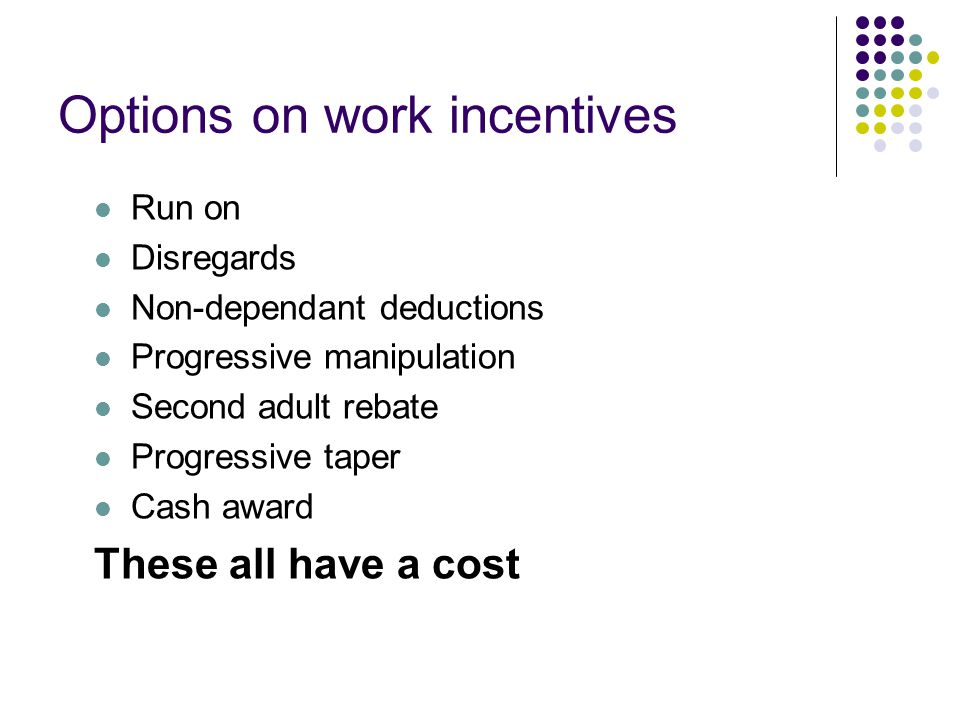 Options on work incentives Run on Disregards Non-dependant deductions Progressive manipulation Second adult rebate Progressive taper Cash award These all have a cost