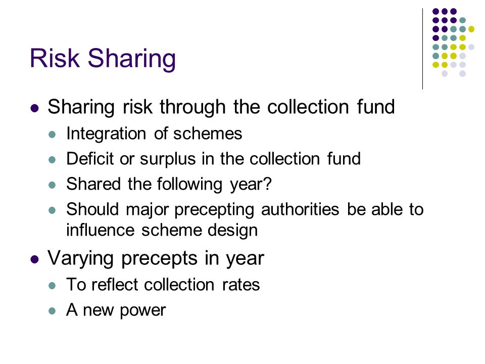 Risk Sharing Sharing risk through the collection fund Integration of schemes Deficit or surplus in the collection fund Shared the following year.