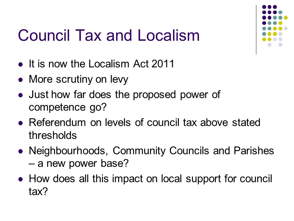 Council Tax and Localism It is now the Localism Act 2011 More scrutiny on levy Just how far does the proposed power of competence go.