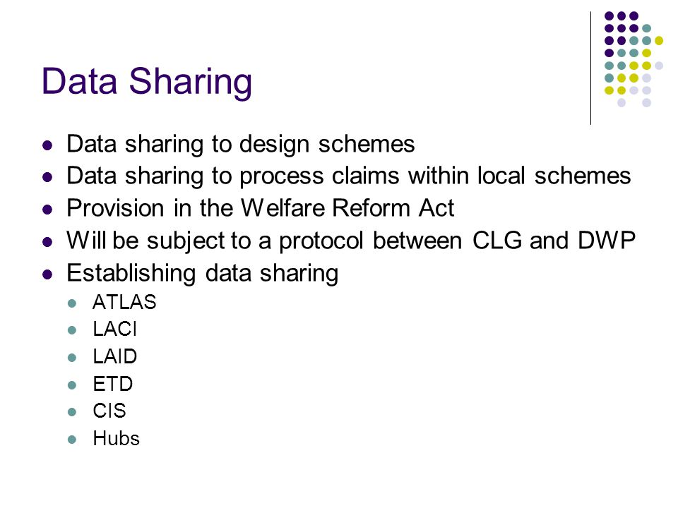 Data Sharing Data sharing to design schemes Data sharing to process claims within local schemes Provision in the Welfare Reform Act Will be subject to a protocol between CLG and DWP Establishing data sharing ATLAS LACI LAID ETD CIS Hubs