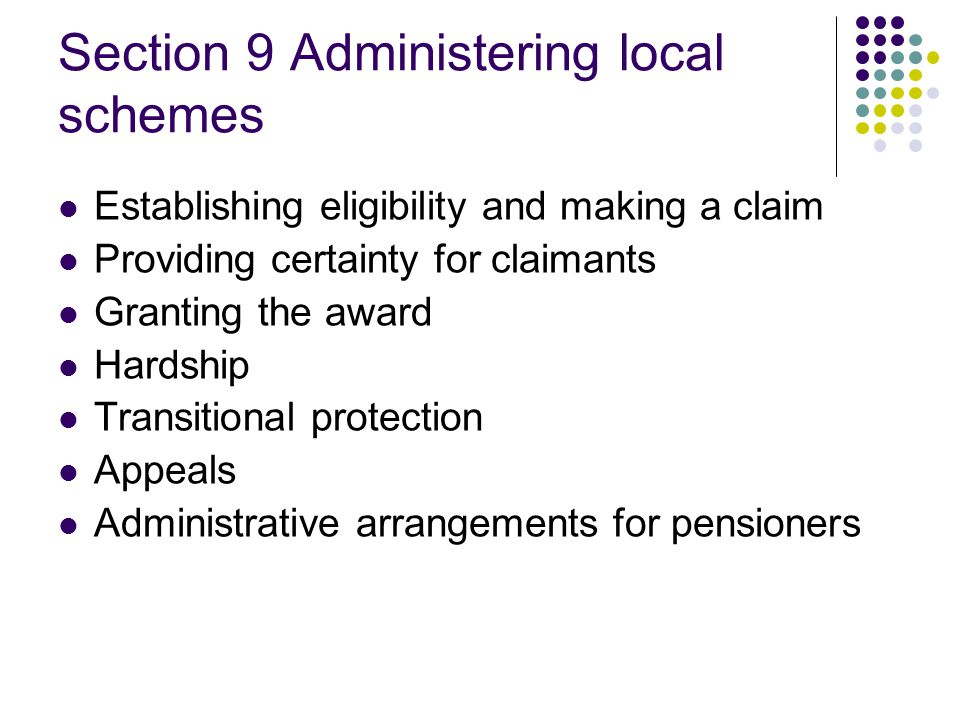 Section 9 Administering local schemes Establishing eligibility and making a claim Providing certainty for claimants Granting the award Hardship Transitional protection Appeals Administrative arrangements for pensioners