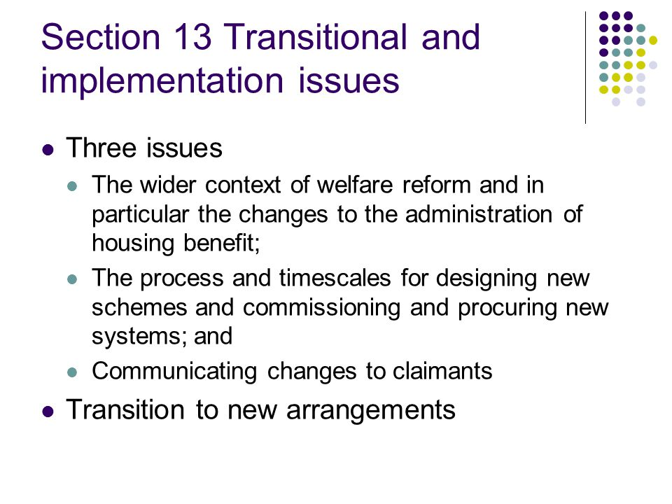 Section 13 Transitional and implementation issues Three issues The wider context of welfare reform and in particular the changes to the administration of housing benefit; The process and timescales for designing new schemes and commissioning and procuring new systems; and Communicating changes to claimants Transition to new arrangements